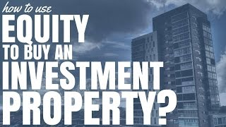 How To Use Equity To Buy An Investment Property (Ep51)