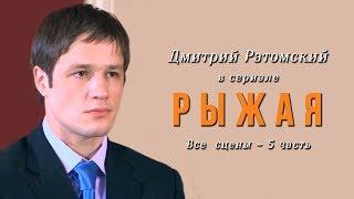 Дмитрий Ратомский в сериале «Рыжая». Часть 5 (заключительная)