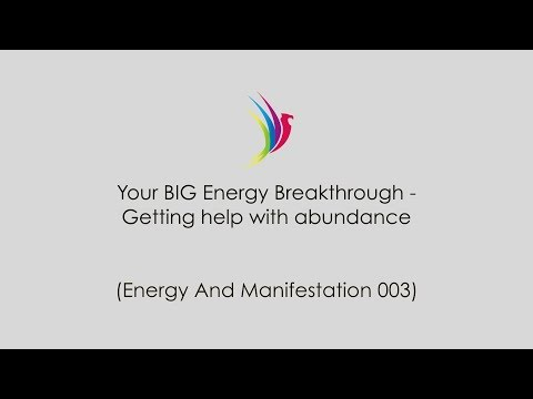 Your BIG Energy Breakthrough - Getting help with abundance (Energy And Manifestation 003)