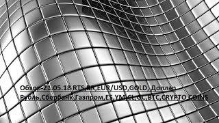 Обзор-21.05.18 RTS,BR,EUR/USD,GOLD, Доллар Рубль,Сбербанк,Газпром,ES,YM,CL,GC,BTC,CRYPTO COINS