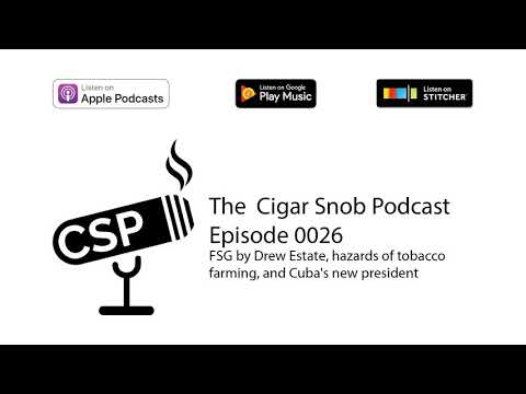 Podcast 0026 - FSG by Drew Estate, hazards of tobacco farming, and Cuba's new president