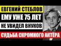 Евгению Стеблову 75 лет! Потерял сына, и так и не увидел внуков! Печальная судьба скромного актёра