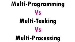 Multiprogramming Vs Multitasking Vs Multiprocessing