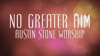No Greater Aim - Austin Stone Worship