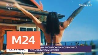Где звезды российского шоу-бизнеса отдыхали этим летом - Москва 24