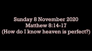 Sunday 8 November 2020  Matthew 8:14-17  (How do I know heaven is perfect?)