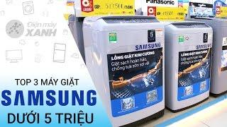 Top 3 máy giặt Samsung dưới 5 triệu | Điện máy XANH