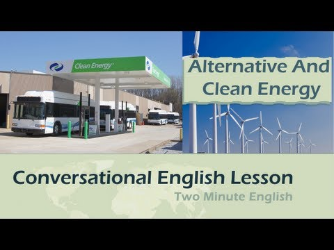 Alternative and Clean Energy - Talking About Renewable Energy Sources - English Conversation Lessons