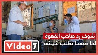 """شاهد رد فعل صاحب قهوة عندما أصر محررو """"اليوم السابع"""" على طلب شيشة - اليوم السابع"""