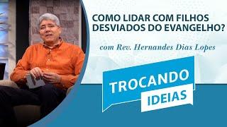 Como Lidar com Filhos Desviados do Evangelho? | Trocando ideias | Rev. Hernandes Dias Lopes