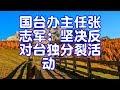 国台办主任张志军:坚决反对台独分裂活动
