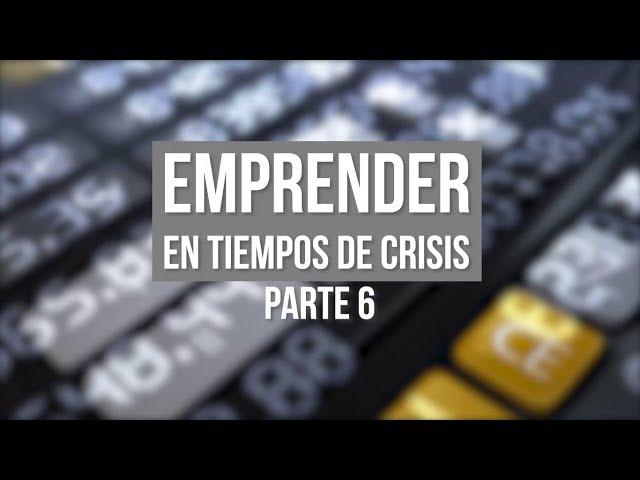 EMPRENDER EN TIEMPOS DE CRISIS PARTE 6