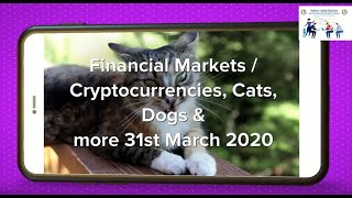 Fiat markets,Cryptocurrencies, Cats.Dogs & more 31st March 2020