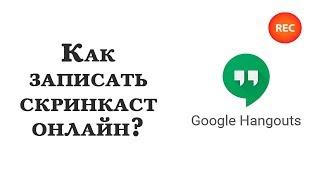 Как записать видео с экрана (скринкаст) онлайн через Google Hangouts?