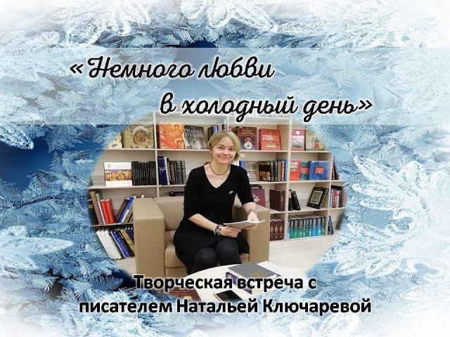Творческая встреча с писателем Натальей Ключаревой «Немного любви в холодный день»