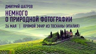 Немного о природной фотографии. Запись прямого эфира из Тосканы (Италия). Дмитрий Шатров