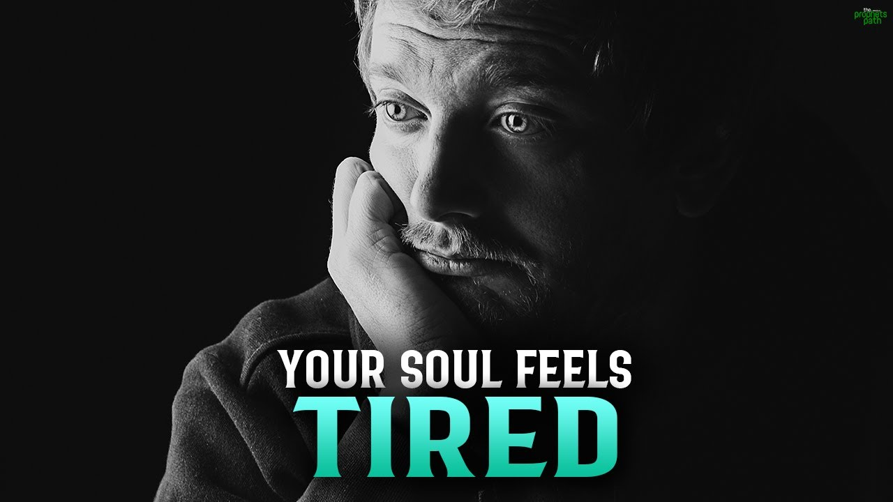 THE REASON WHY YOUR SOUL FEELS TIRED SOMETIMES