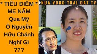 🆕 Mẹ Nấm qua Mỹ, Ông Nguyễn Hữu Chánh nghĩ gì ???