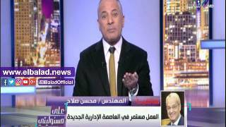 محسن صلاح: مشروع العاصمة الإدارية تأخر تنفيذه 20 عاما.. فيديو