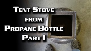 Tent Stove from Propane Bottle -- Part 1