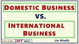 DOMESTIC BUSINESS VS. INTERNATIONAL BUSINESS IN HINDI | Differences | Concept | BBA/MBA | ppt