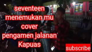 Seventeen - menemukan mu || cover pengamen jalanan Kapuas