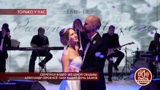 Секретное видео звездной свадьбы: Александр Серов все-таки выдал дочь замуж. Пусть говорят. Лучшие м