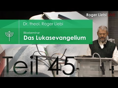 Dr. Roger Liebi - Das Lukasevangelium ab Kapitel 23,1 / Teil 45