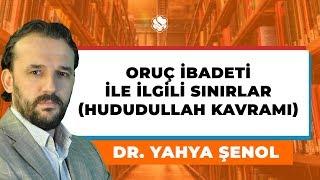 Oruç İbadeti İle İlgili Sınırlar (Hududullah Kavramı)  / Dr. Yahya Şenol