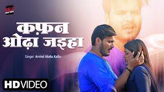 Gambar cover कफ़न ओढ़ा जइहा - Arvind Akela Kallu और #Dimpal_Singh - #Video_Song - Bhojpuri Sad Songs 2019