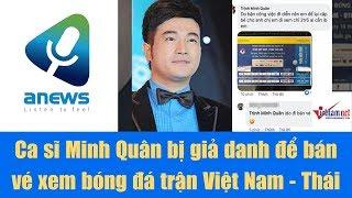 Ca sĩ Minh Quân bị giả danh để bán vé xem bóng đá trận Việt Nam   Thái Lan