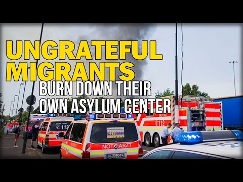 UNGRATEFUL MIGRANTS BURN DOWN THEIR OWN ASYLUM CENTER IN GERMANY