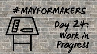 #MAYFORMAKERS Day 24: Work In Progress