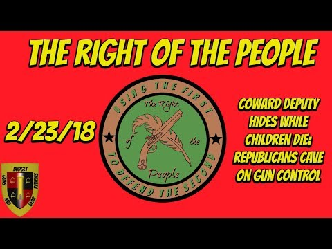 RotP 2-23-18- Coward Deputy hides while children die; Republicans cave on gun control!