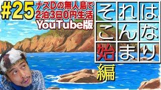 """【#25】ナスDの無人島で2泊3日0円生活!それはこんな始まり編/Crazy D's Desert Island Survival!Episode""""The First Step"""""""