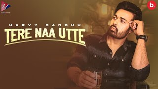 Tere Naa Utte - Harvy Sandhu (Official Song) | New Punjabi Song 2021