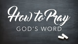 How to Pray - God's Word - Part 1 - PRAYING SCRIPTURE