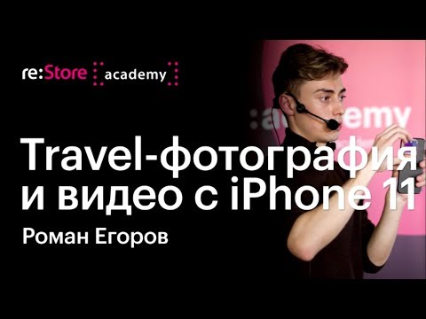 Travel-фотография и видео с iPhone 11. Роман Егоров (Академия re:Store)