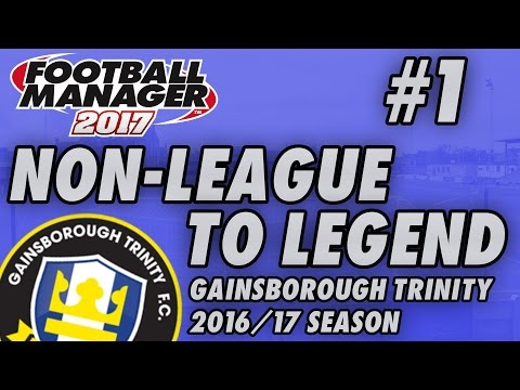 Non-League to Legend FM17 - GAINSBOROUGH - S01 E01 - THE BEGINNING - Football Manager 2017