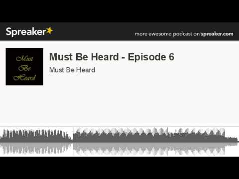 Must Be Heard - Episode 6 (part 6 of 6, made with Spreaker)
