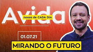 MIRANDO O FUTURO / A VIda Nossa de Cada Dia - 01/07/21