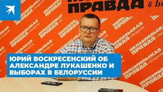 Юрий Воскресенский об Александре Лукашенко и выборах в Белоруссии. Часть 2
