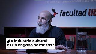 ¿La industria cultural es un engaño de masas?   Pablo Semán