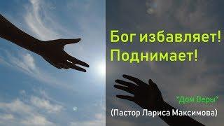 Бог избавляет! Поднимает! (Пастор Лариса Максимова)