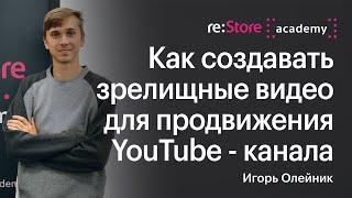 Игорь Олейник: Как создавать зрелищные видео для продвижения YouTube - канала