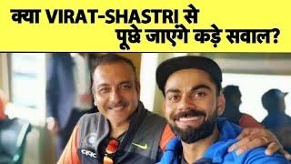 क्या सच में Virat Kohli-Ravi Shastri से होंगे कड़े सवाल?