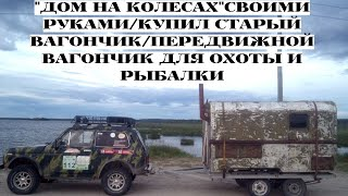 Дом на колесах своими руками/купил автомобильный вагончик/передвижной вагончик для охоты и рыбалки