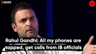 Rahul Gandhi: All my phones are tapped, get calls from IB officials