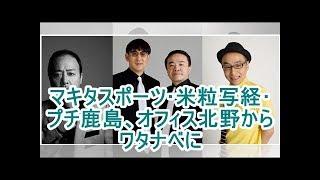 マキタスポーツ・米粒写経・プチ鹿島、オフィス北野からワタナベに オフィ...