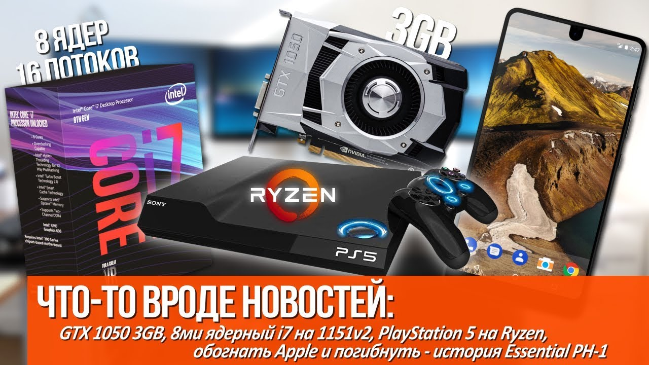 GTX 1050 3GB, i7 с 16ю потоками на 1151v2, PlayStation 5 на Ryzen и гибель Essential